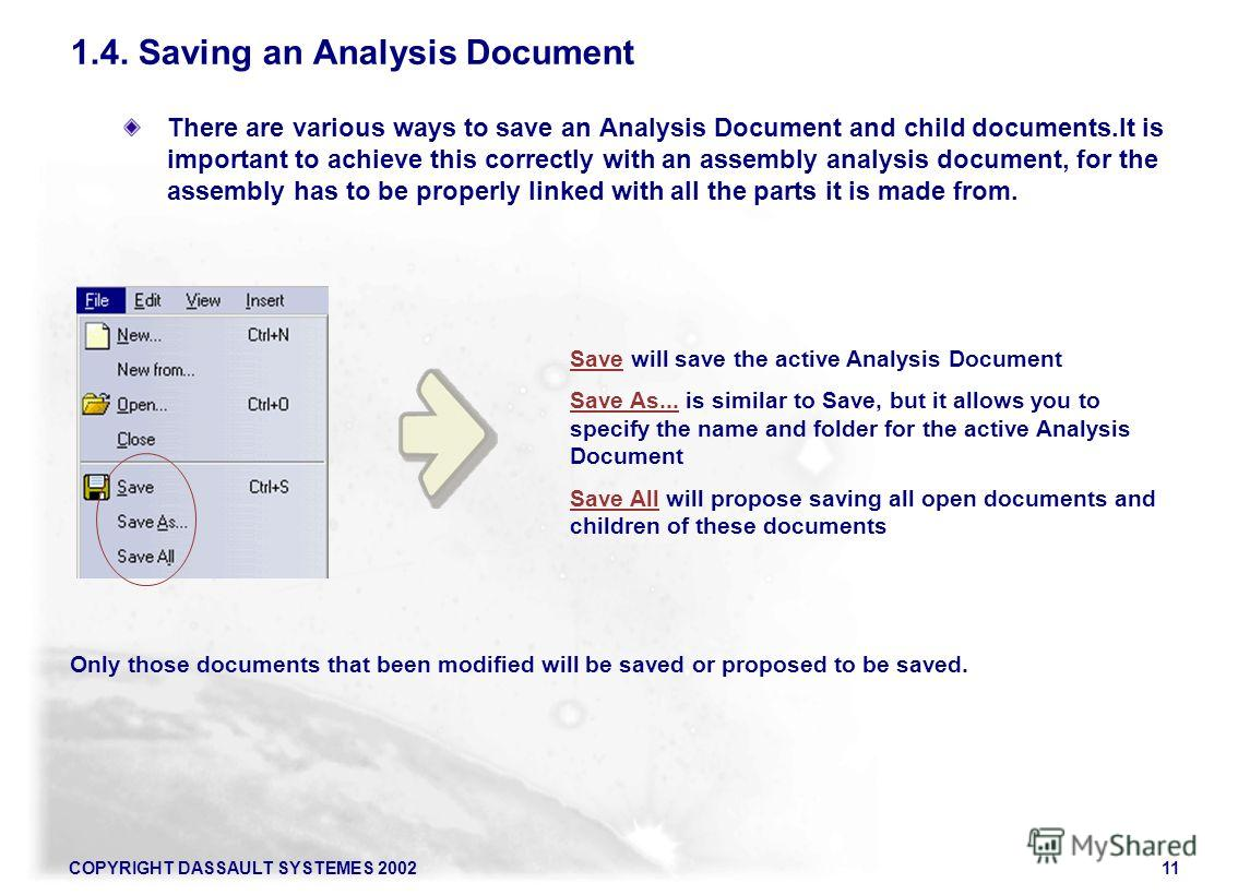 COPYRIGHT DASSAULT SYSTEMES 200211 There are various ways to save an Analysis Document and child documents.It is important to achieve this correctly with an assembly analysis document, for the assembly has to be properly linked with all the parts it