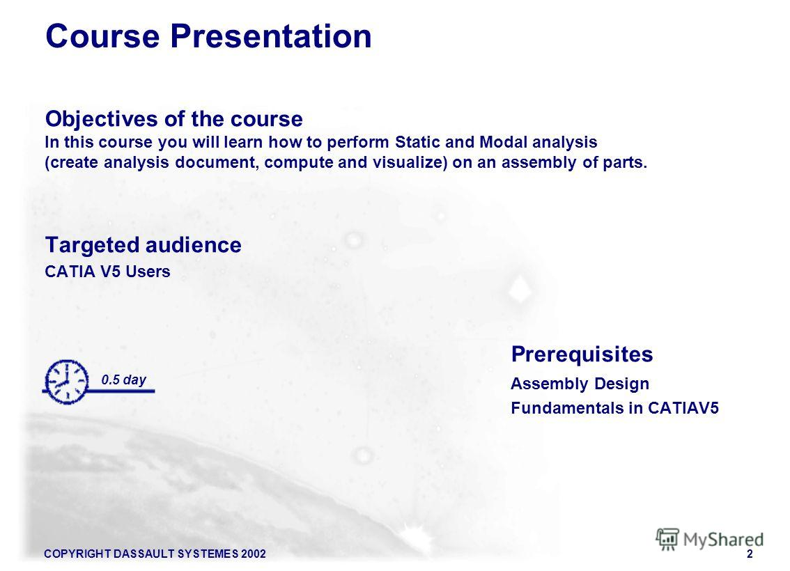 COPYRIGHT DASSAULT SYSTEMES 20022 Course Presentation Objectives of the course In this course you will learn how to perform Static and Modal analysis (create analysis document, compute and visualize) on an assembly of parts. Targeted audience CATIA V