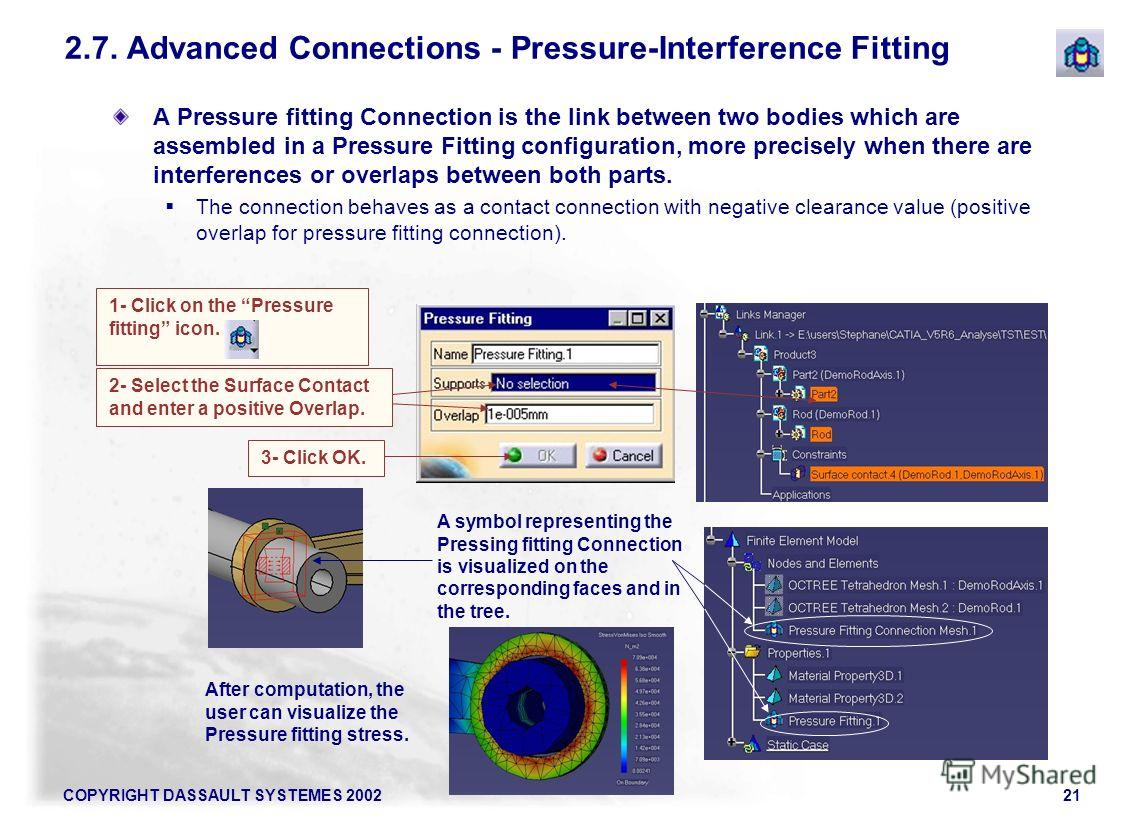 COPYRIGHT DASSAULT SYSTEMES 200221 A Pressure fitting Connection is the link between two bodies which are assembled in a Pressure Fitting configuration, more precisely when there are interferences or overlaps between both parts. The connection behave