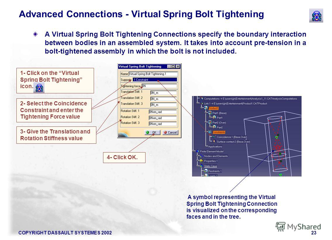 COPYRIGHT DASSAULT SYSTEMES 200223 Advanced Connections - Virtual Spring Bolt Tightening A Virtual Spring Bolt Tightening Connections specify the boundary interaction between bodies in an assembled system. It takes into account pre-tension in a bolt-