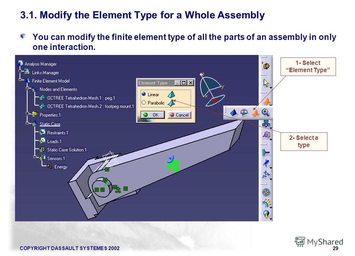 COPYRIGHT DASSAULT SYSTEMES 200229 3.1. Modify the Element Type for a Whole Assembly You can modify the finite element type of all the parts of an assembly in only one interaction. 1- Select Element Type 2- Select a type