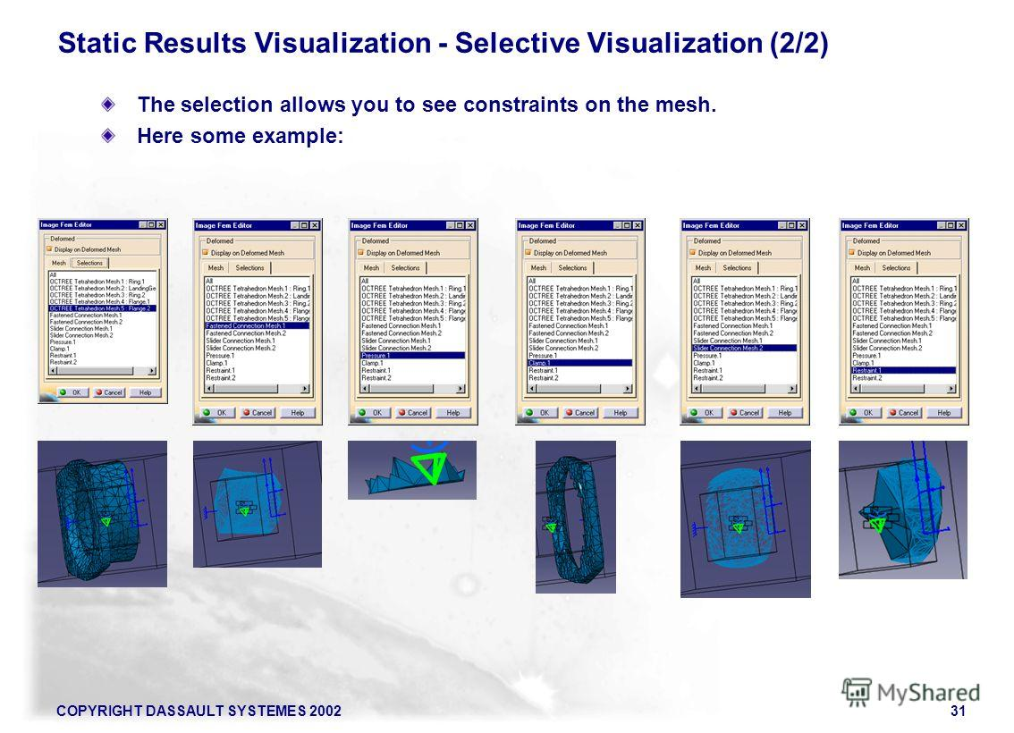 COPYRIGHT DASSAULT SYSTEMES 200231 Static Results Visualization - Selective Visualization (2/2) The selection allows you to see constraints on the mesh. Here some example: