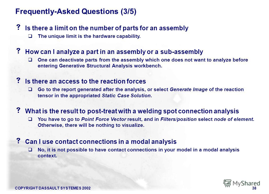 COPYRIGHT DASSAULT SYSTEMES 200238 Is there a limit on the number of parts for an assembly The unique limit is the hardware capability. How can I analyze a part in an assembly or a sub-assembly One can deactivate parts from the assembly which one doe