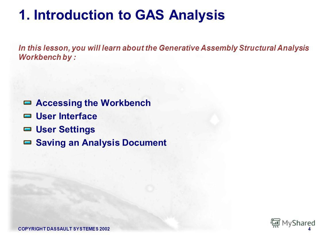 COPYRIGHT DASSAULT SYSTEMES 20024 1. Introduction to GAS Analysis In this lesson, you will learn about the Generative Assembly Structural Analysis Workbench by : Accessing the Workbench User Interface User Settings Saving an Analysis Document