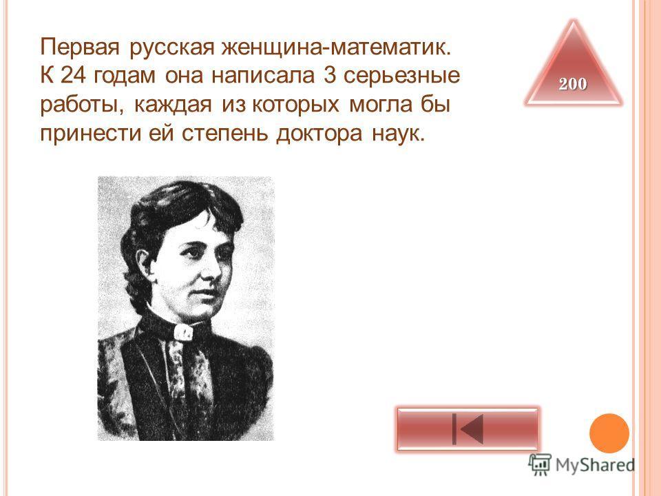 Первая русская женщина-математик. К 24 годам она написала 3 серьезные работы, каждая из которых могла бы принести ей степень доктора наук. 200