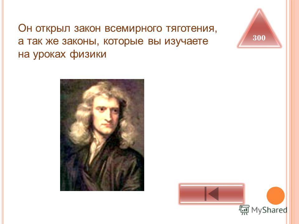 Он открыл закон всемирного тяготения, а так же законы, которые вы изучаете на уроках физики 300