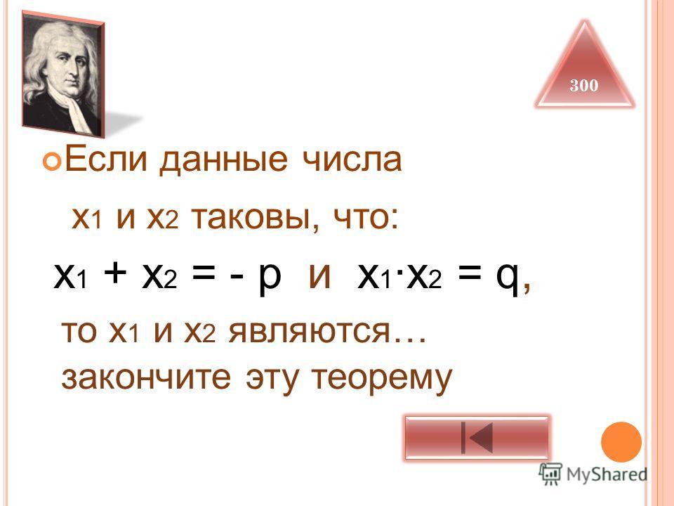 Если данные числа х 1 и х 2 таковы, что: х 1 + х 2 = - р и х 1 ·х 2 = q, то х 1 и х 2 являются… закончите эту теорему 300