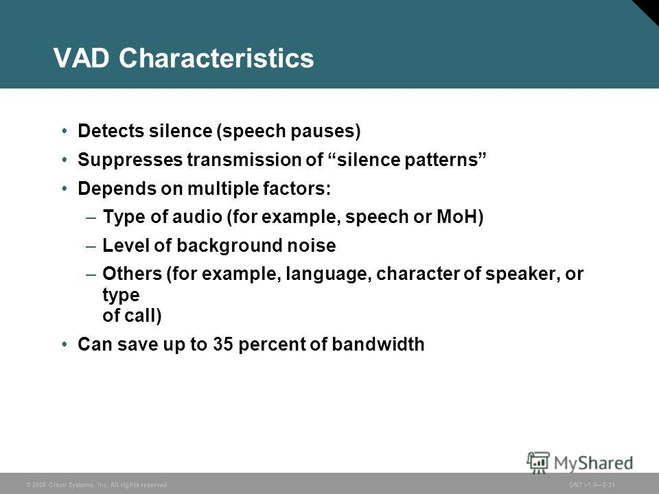 © 2006 Cisco Systems, Inc. All rights reserved.ONT v1.02-31 VAD Characteristics Detects silence (speech pauses) Suppresses transmission of silence patterns Depends on multiple factors: –Type of audio (for example, speech or MoH) –Level of background