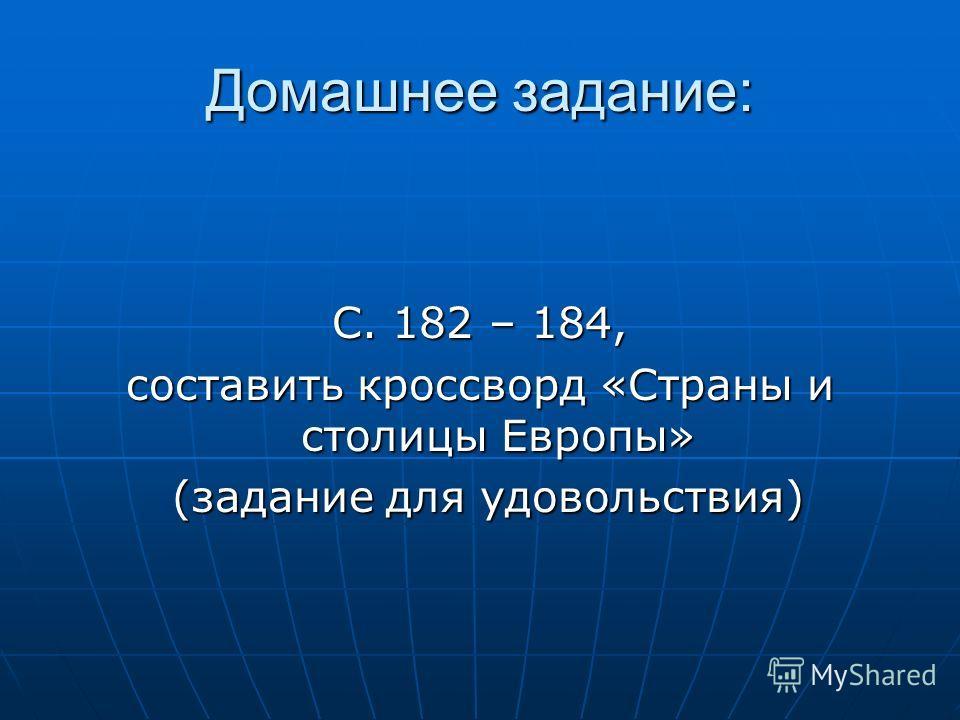 Домашнее задание: С. 182 – 184, составить кроссворд «Страны и столицы Европы» (задание для удовольствия) (задание для удовольствия)