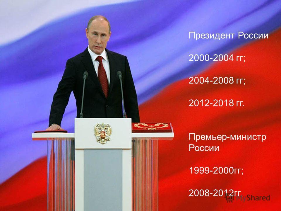Президент России 2000-2004 гг; 2004-2008 гг; 2012-2018 гг. Премьер-министр России 1999-2000 гг; 2008-2012 гг.