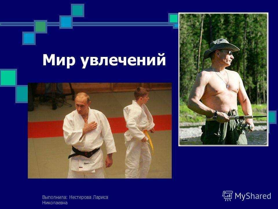 Мир увлечений Выполнила: Нестерова Лариса Николаевна