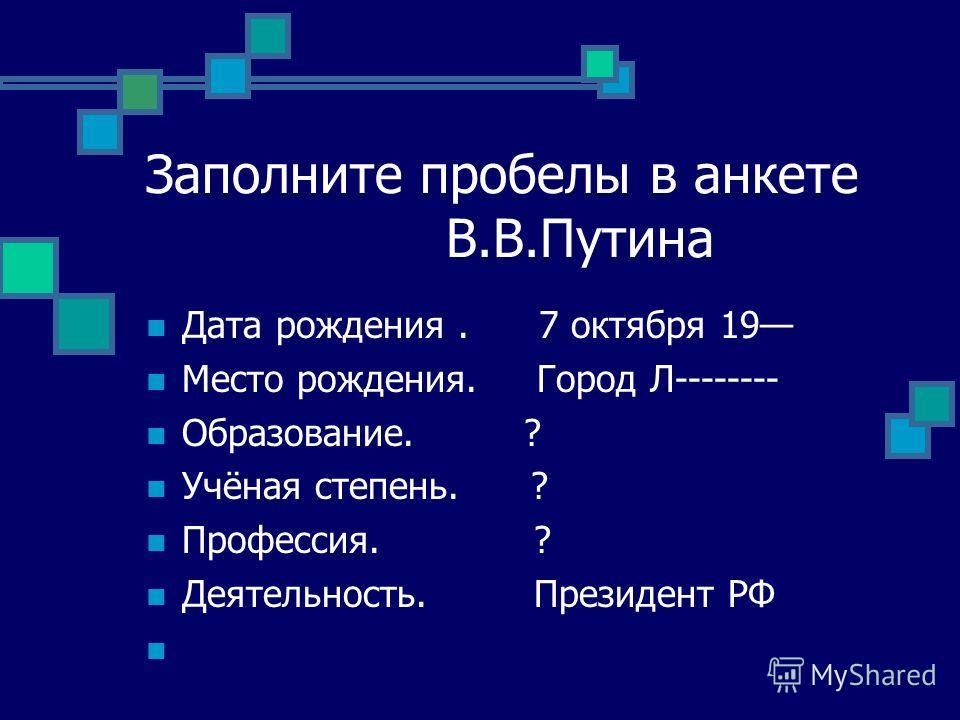 Заполните пробелы в анкете В.В.Путина Дата рождения. 7 октября 19 Место рождения. Город Л-------- Образование. ? Учёная степень. ? Профессия. ? Деятельность. Президент РФ