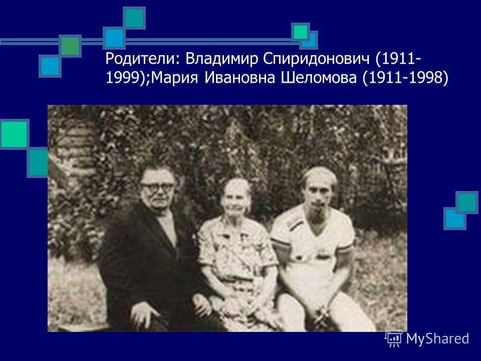 Родители: Владимир Спиридонович (1911- 1999);Мария Ивановна Шеломова (1911-1998)