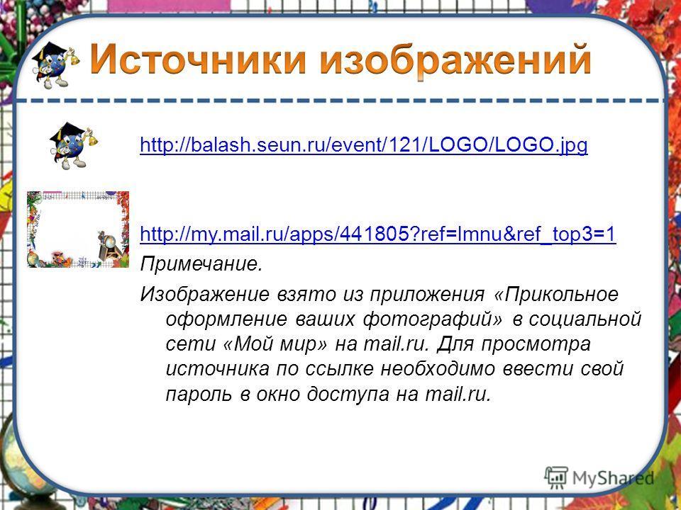 http://balash.seun.ru/event/121/LOGO/LOGO.jpg http://my.mail.ru/apps/441805?ref=lmnu&ref_top3=1 Примечание. Изображение взято из приложения «Прикольное оформление ваших фотографий» в социальной сети «Мой мир» на mail.ru. Для просмотра источника по сс
