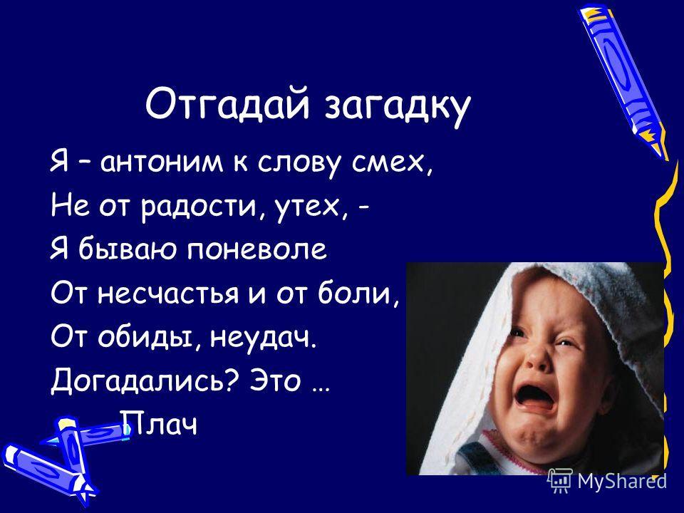 Отгадай загадку Я – антоним к слову смех, Не от радости, утех, - Я бываю поневоле От несчастья и от боли, От обиды, неудач. Догадались? Это … Плач