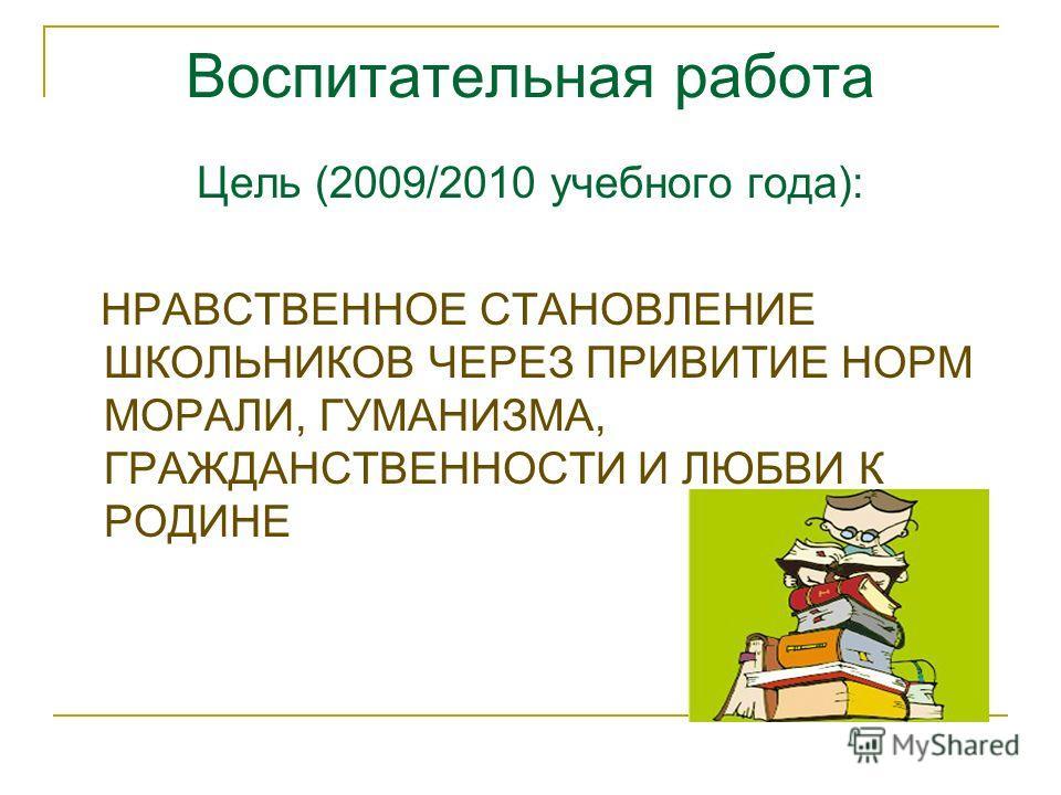 Воспитательная работа Цель (2009/2010 учебного года): НРАВСТВЕННОЕ СТАНОВЛЕНИЕ ШКОЛЬНИКОВ ЧЕРЕЗ ПРИВИТИЕ НОРМ МОРАЛИ, ГУМАНИЗМА, ГРАЖДАНСТВЕННОСТИ И ЛЮБВИ К РОДИНЕ