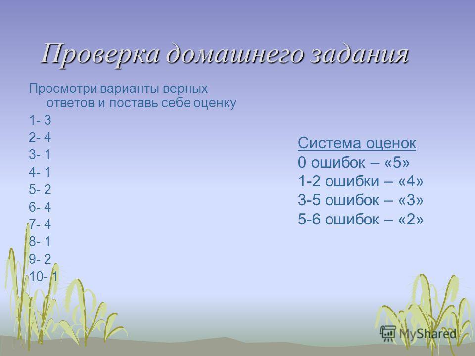 Проверка домашнего задания Просмотри варианты верных ответов и поставь себе оценку 1- 3 2- 4 3- 1 4- 1 5- 2 6- 4 7- 4 8- 1 9- 2 10- 1 Система оценок 0 ошибок – «5» 1-2 ошибки – «4» 3-5 ошибок – «3» 5-6 ошибок – «2»