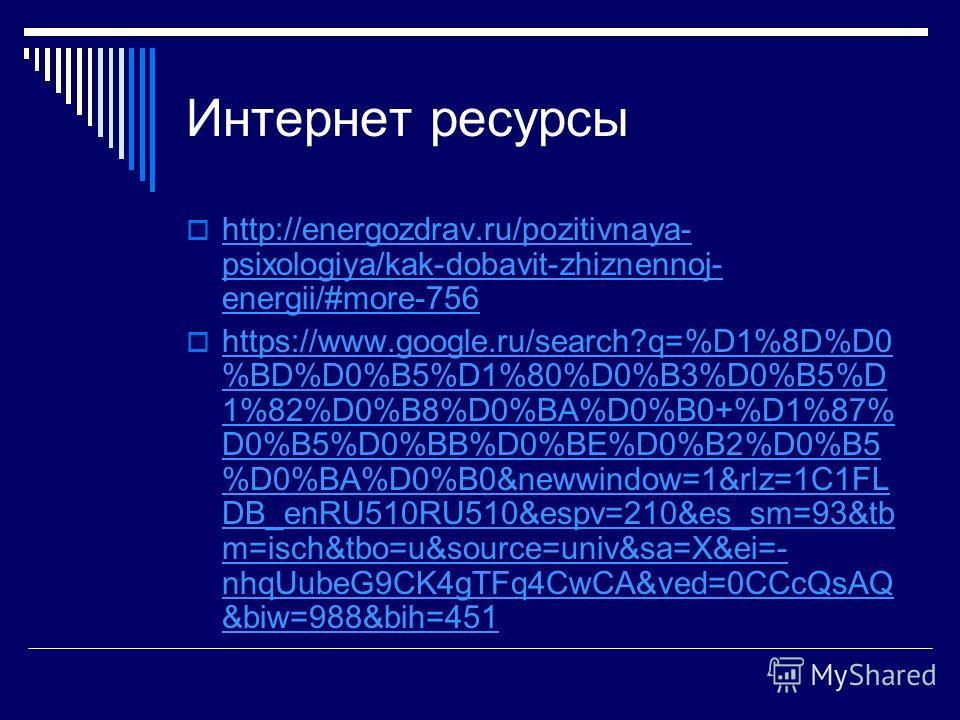 Интернет ресурсы http://energozdrav.ru/pozitivnaya- psixologiya/kak-dobavit-zhiznennoj- energii/#more-756 http://energozdrav.ru/pozitivnaya- psixologiya/kak-dobavit-zhiznennoj- energii/#more-756 https://www.google.ru/search?q=%D1%8D%D0 %BD%D0%B5%D1%8