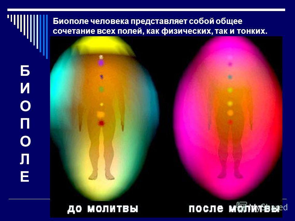 БИОПОЛЕБИОПОЛЕ Биополе человека представляет собой общее сочетание всех полей, как физических, так и тонких.