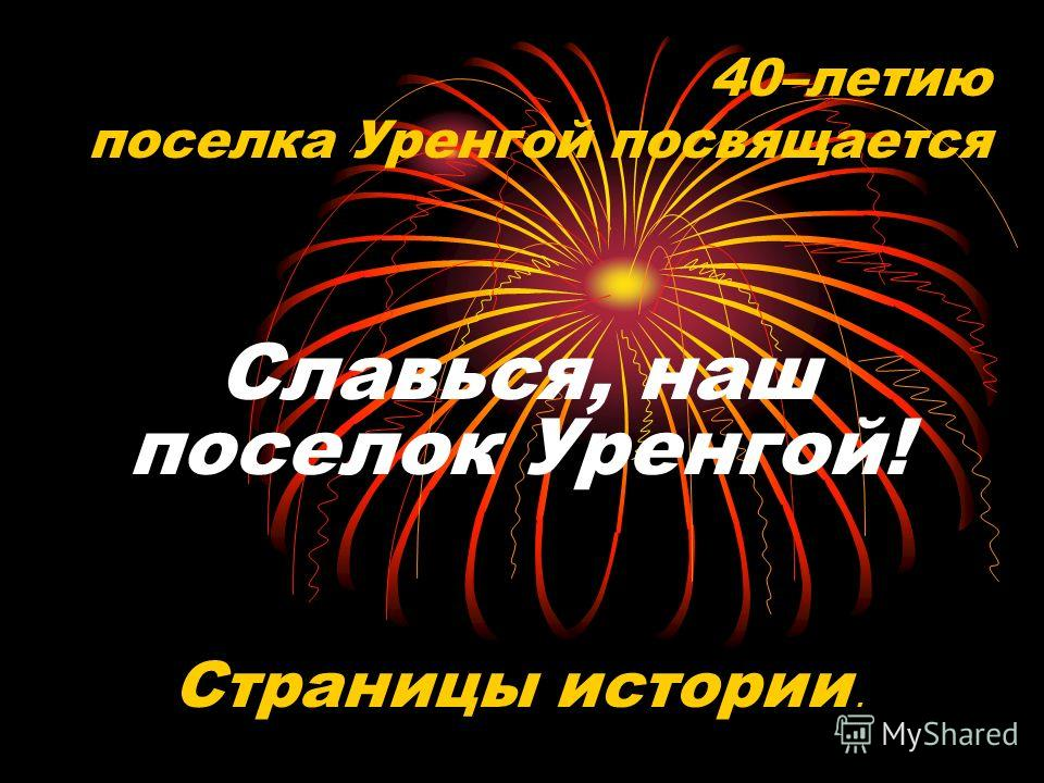 40–летию поселка Уренгой посвящается Славься, наш поселок Уренгой! Страницы истории.