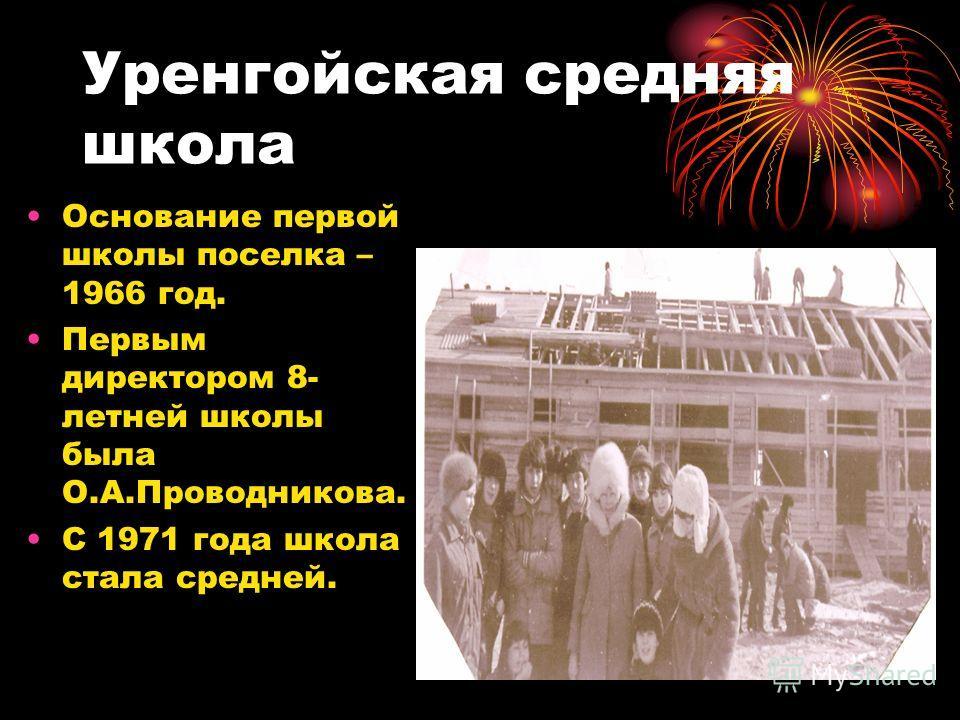 Уренгойская средняя школа Основание первой школы поселка – 1966 год. Первым директором 8- летней школы была О.А.Проводникова. С 1971 года школа стала средней.