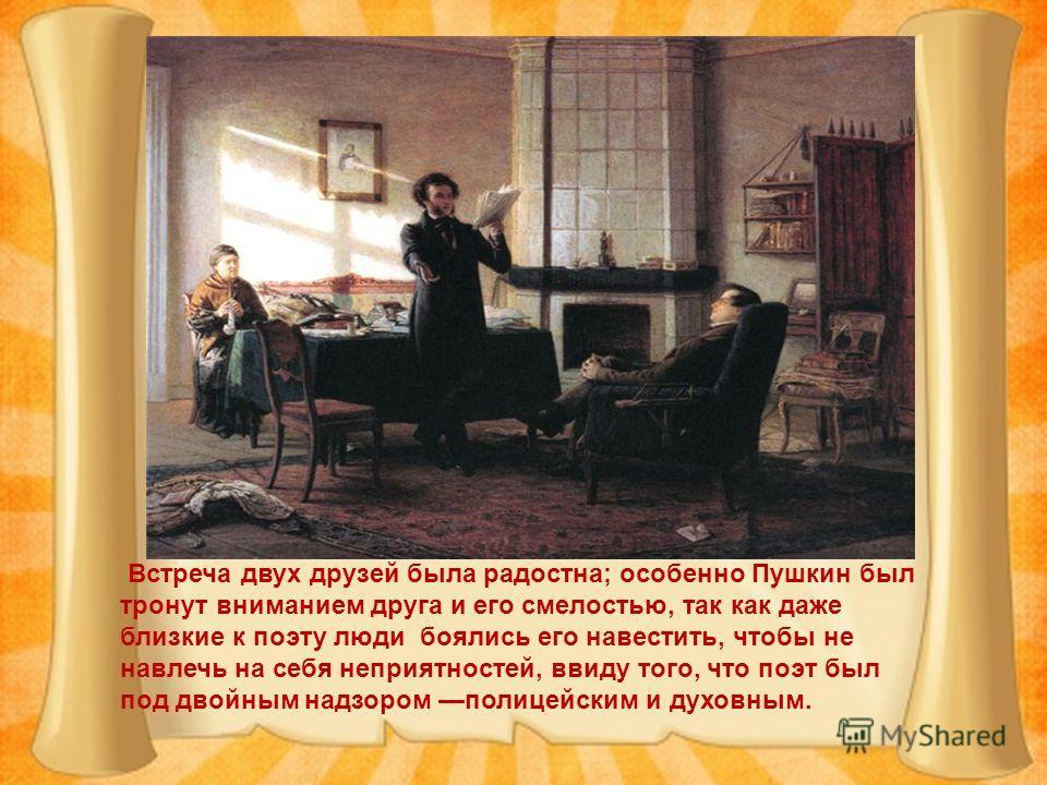 Встреча двух друзей была радостна; особенно Пушкин был тронут вниманием друга и его смелостью, так как даже близкие к поэту люди боялись его навестить, чтобы не навлечь на себя неприятностей, ввиду того, что поэт был под двойным надзором полицейским