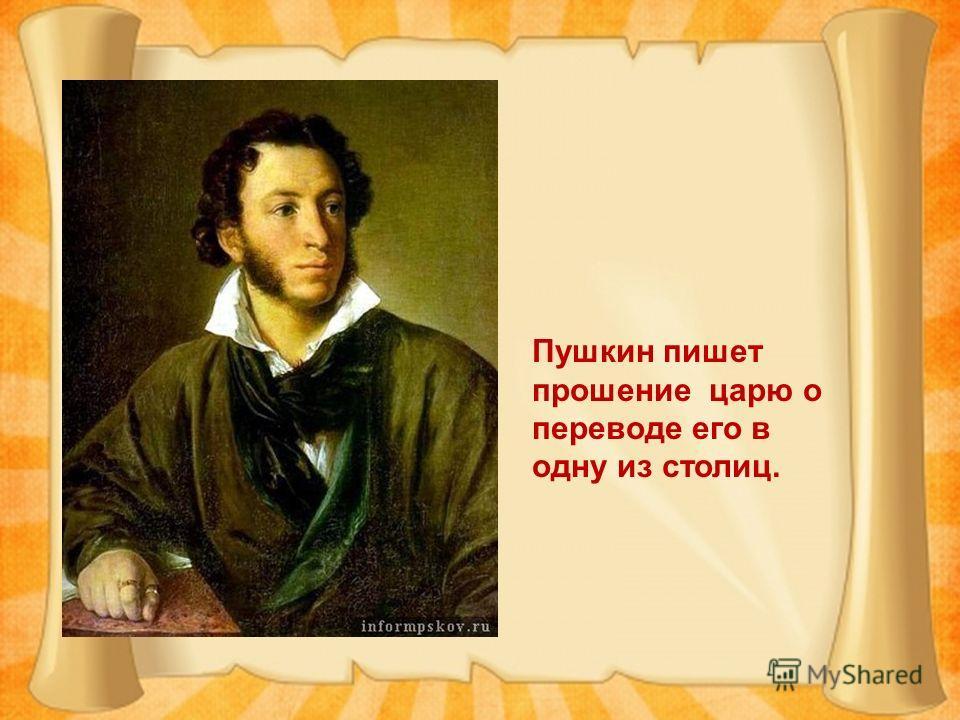 Пушкин пишет прошение царю о переводе его в одну из столиц.