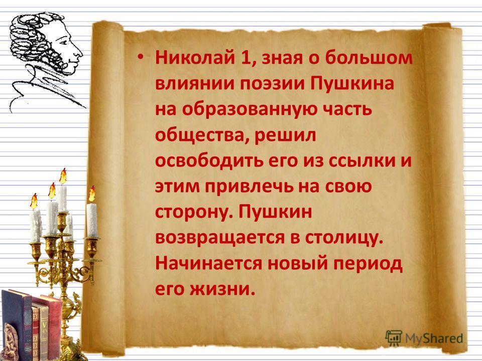 Николай 1, зная о большом влиянии поэзии Пушкина на образованную часть общества, решил освободить его из ссылки и этим привлечь на свою сторону. Пушкин возвращается в столицу. Начинается новый период его жизни.