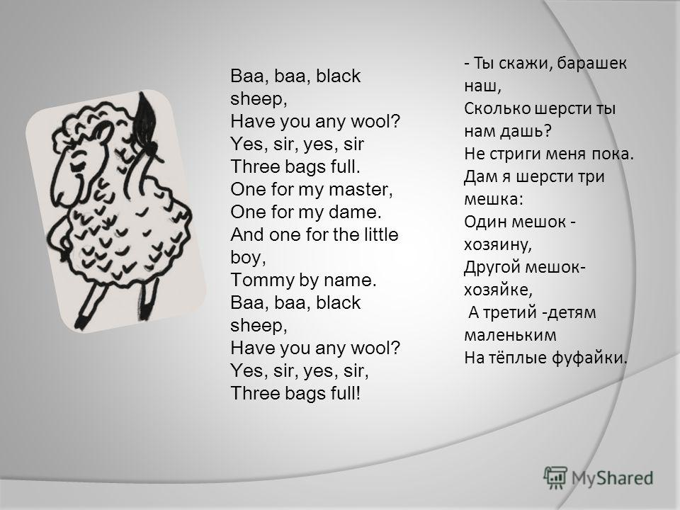 Baa, baa, black sheep, Have you any wool? Yes, sir, yes, sir Three bags full. One for my master, One for my dame. And one for the little boy, Tommy by name. Baa, baa, black sheep, Have you any wool? Yes, sir, yes, sir, Three bags full! - Ты скажи, ба