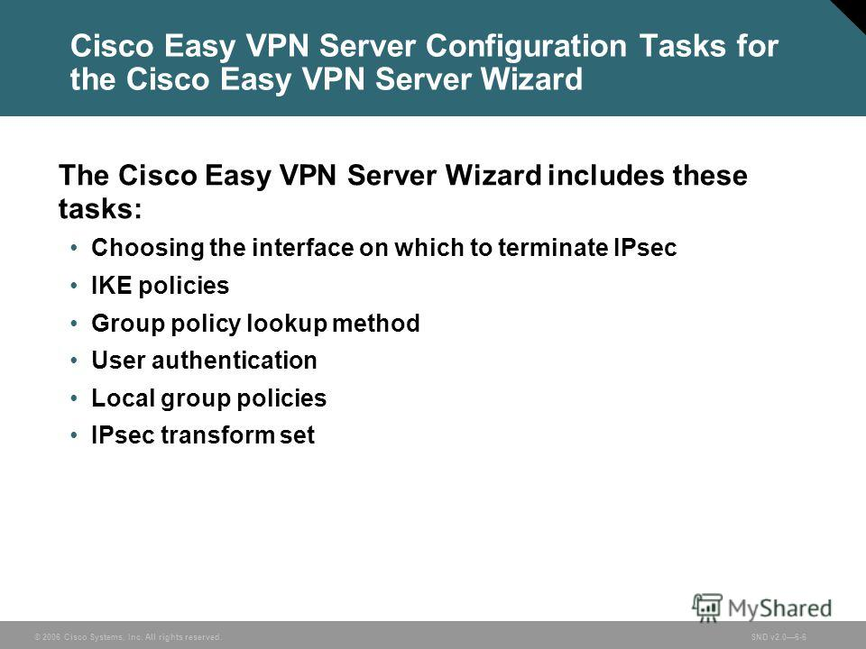 © 2006 Cisco Systems, Inc. All rights reserved.SND v2.06-6 Cisco Easy VPN Server Configuration Tasks for the Cisco Easy VPN Server Wizard The Cisco Easy VPN Server Wizard includes these tasks: Choosing the interface on which to terminate IPsec IKE po