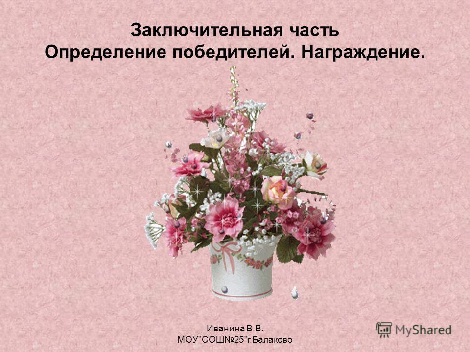 Заключительная часть Определение победителей. Награждение. Иванина В.В. МОУСОШ25г.Балаково