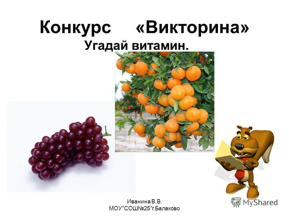 Иванина В.В. МОУСОШ25г.Балаково Конкурс «Викторина» Угадай витамин.