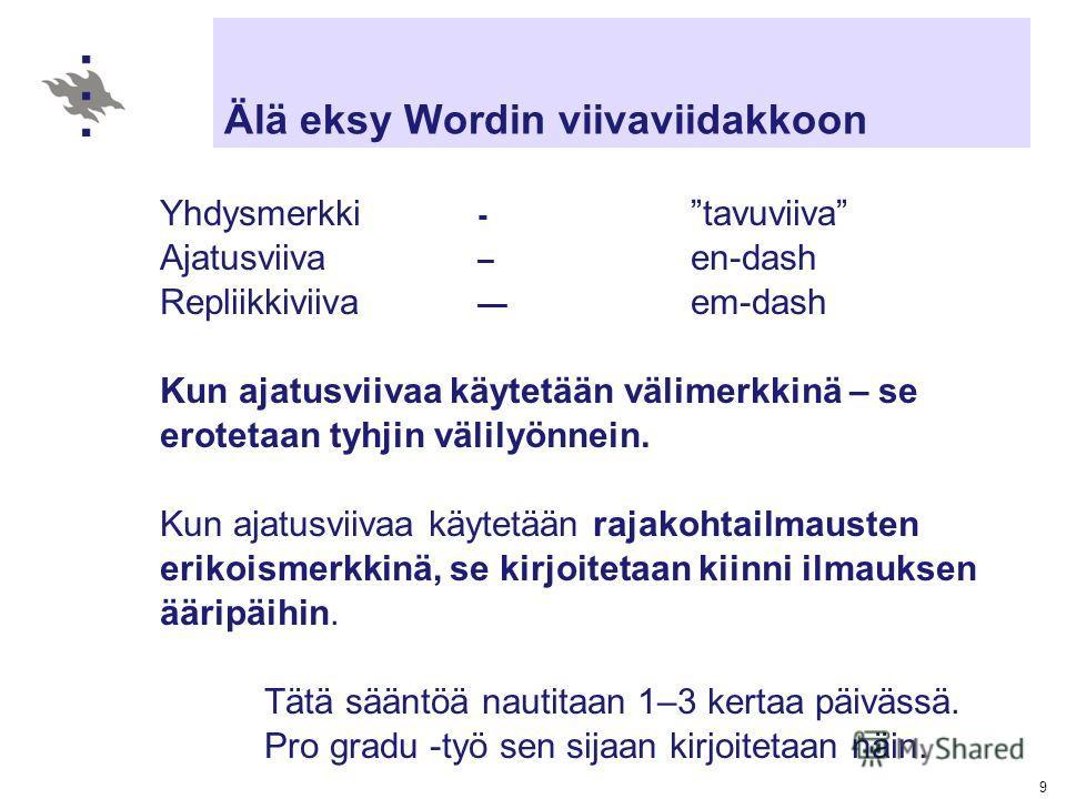 9 Älä eksy Wordin viivaviidakkoon Yhdysmerkki - tavuviiva Ajatusviiva – en-dash Repliikkiviiva em-dash Kun ajatusviivaa käytetään välimerkkinä – se erotetaan tyhjin välilyönnein. Kun ajatusviivaa käytetään rajakohtailmausten erikoismerkkinä, se kirjo