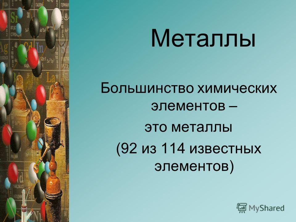 Металлы Большинство химических элементов – это металлы (92 из 114 известных элементов)