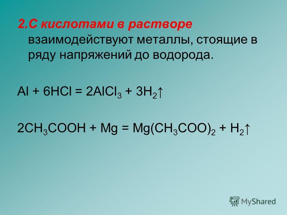 2. С кислотами в растворе взаимодействуют металлы, стоящие в ряду напряжений до водорода. Al + 6HCl = 2AlCl 3 + 3H 2 2CH 3 COOH + Mg = Mg(CH 3 COO) 2 + H 2