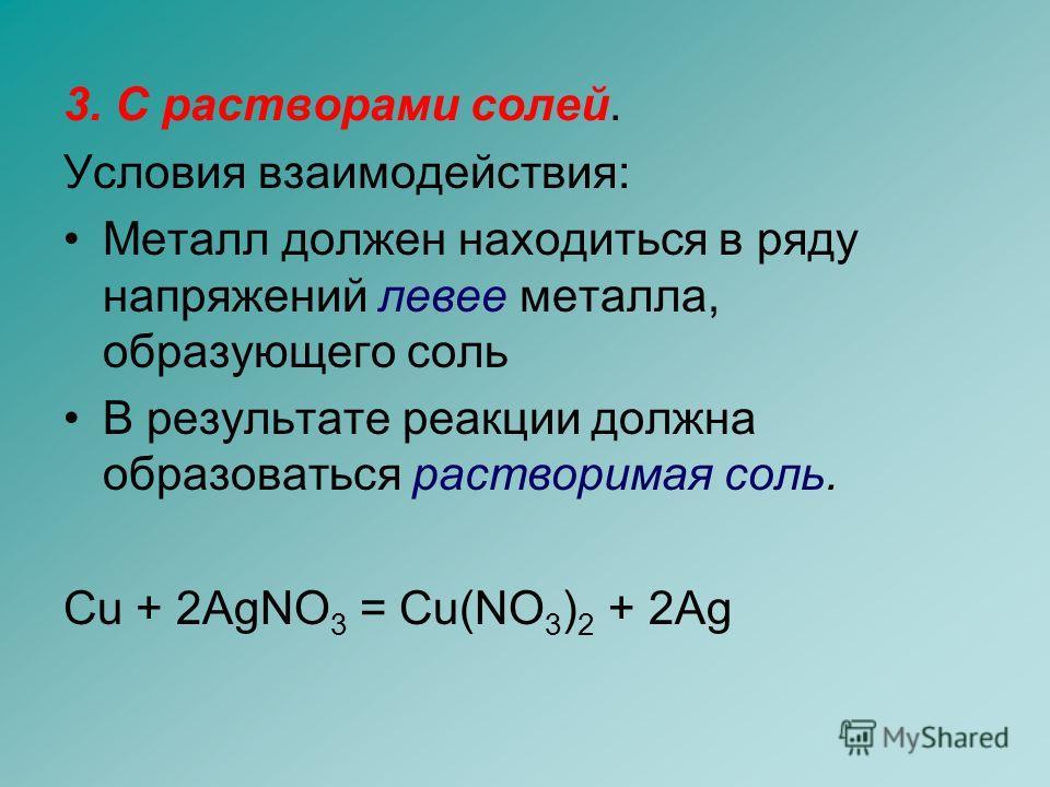 3. С растворами солей. Условия взаимодействия: Металл должен находиться в ряду напряжений левее металла, образующего соль В результате реакции должна образоваться растворимая соль. Cu + 2AgNO 3 = Cu(NO 3 ) 2 + 2Ag