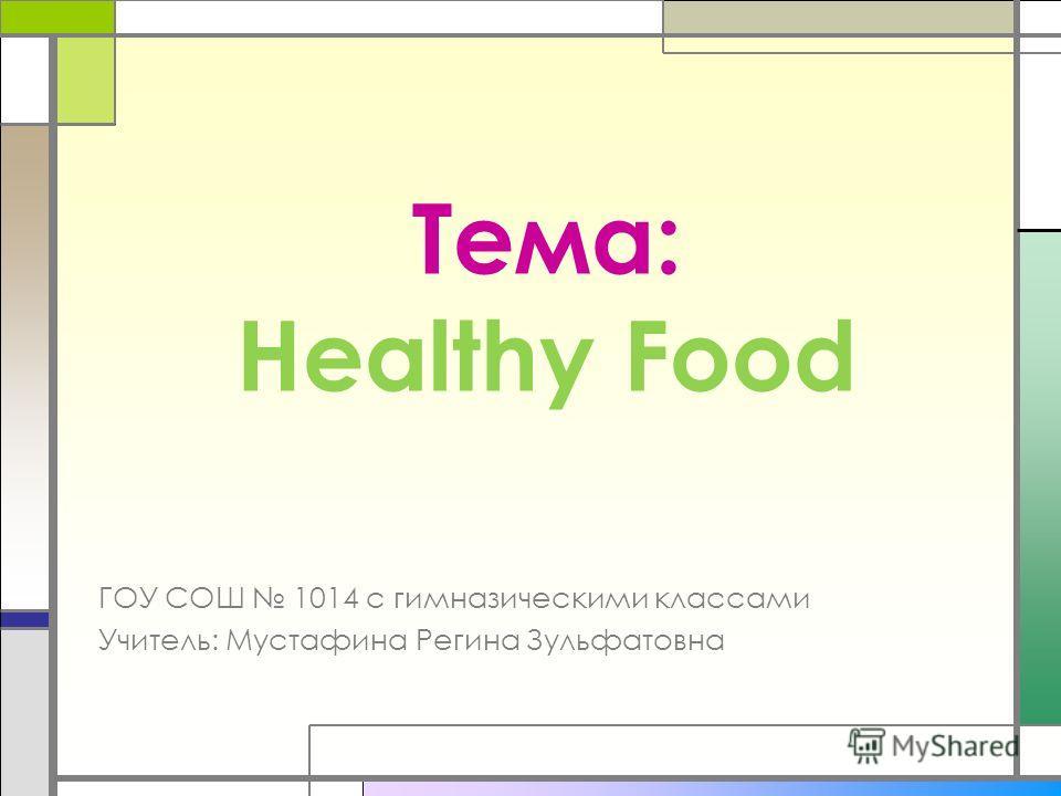 Тема: Healthy Food ГОУ СОШ 1014 с гимназическими классами Учитель: Мустафина Регина Зульфатовна