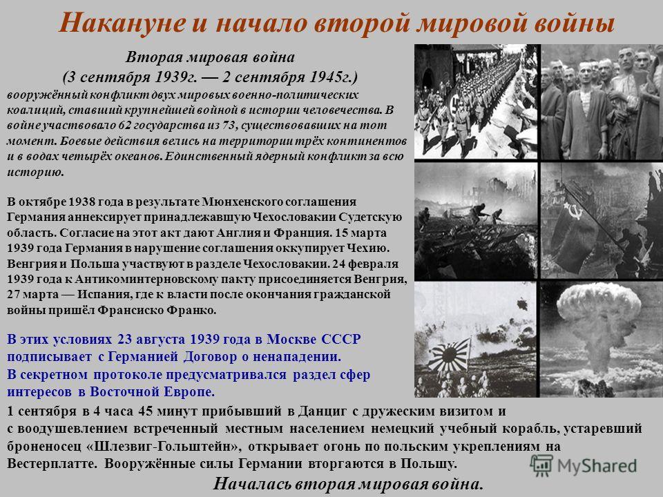 Накануне и начало второй мировой войны Вторая мировая война (3 сентября 1939 г. 2 сентября 1945 г.) вооружённый конфликт двух мировых военно-политических коалиций, ставший крупнейшей войной в истории человечества. В войне участвовало 62 государства и