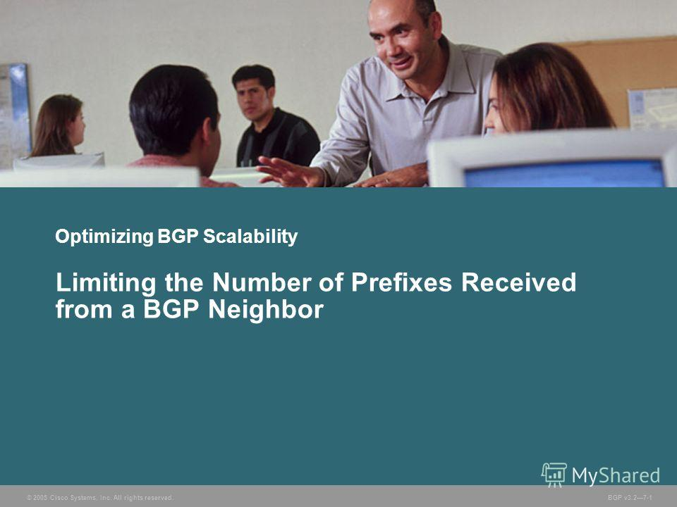 © 2005 Cisco Systems, Inc. All rights reserved. BGP v3.27-1 Optimizing BGP Scalability Limiting the Number of Prefixes Received from a BGP Neighbor