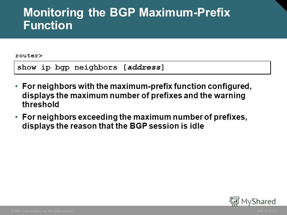 © 2005 Cisco Systems, Inc. All rights reserved. BGP v3.27-5 show ip bgp neighbors [address] router> For neighbors with the maximum-prefix function configured, displays the maximum number of prefixes and the warning threshold For neighbors exceeding t