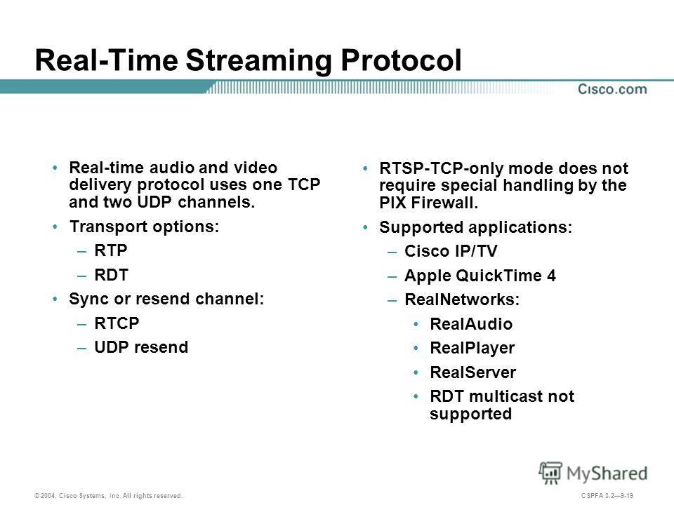 © 2004, Cisco Systems, Inc. All rights reserved. CSPFA 3.29-19 Real-Time Streaming Protocol Real-time audio and video delivery protocol uses one TCP and two UDP channels. Transport options: –RTP –RDT Sync or resend channel: –RTCP –UDP resend RTSP-TCP