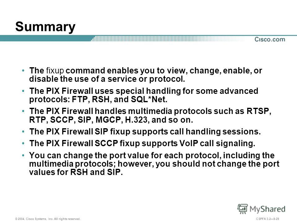 © 2004, Cisco Systems, Inc. All rights reserved. CSPFA 3.29-29 Summary The fixup command enables you to view, change, enable, or disable the use of a service or protocol. The PIX Firewall uses special handling for some advanced protocols: FTP, RSH, a