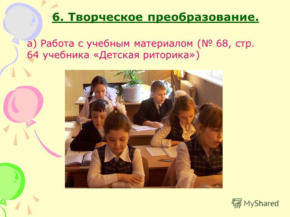 6. Творческое преобразование. а) Работа с учебным материалом ( 68, стр. 64 учебника «Детская риторика»)