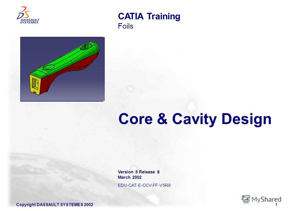 Copyright DASSAULT SYSTEMES 20021 Core & Cavity Design CATIA Training Foils Version 5 Release 8 March 2002 EDU-CAT-E-CCV-FF-V5R8 Illustration of the course
