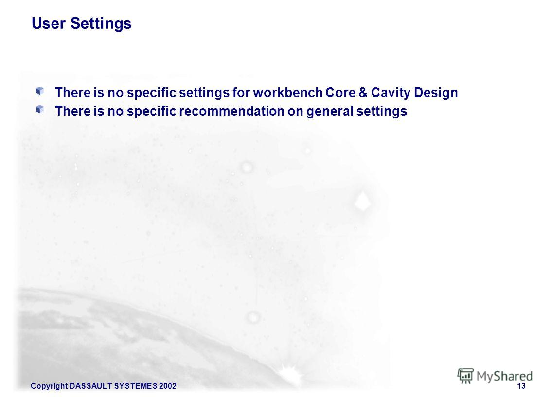 Copyright DASSAULT SYSTEMES 200213 User Settings There is no specific settings for workbench Core & Cavity Design There is no specific recommendation on general settings