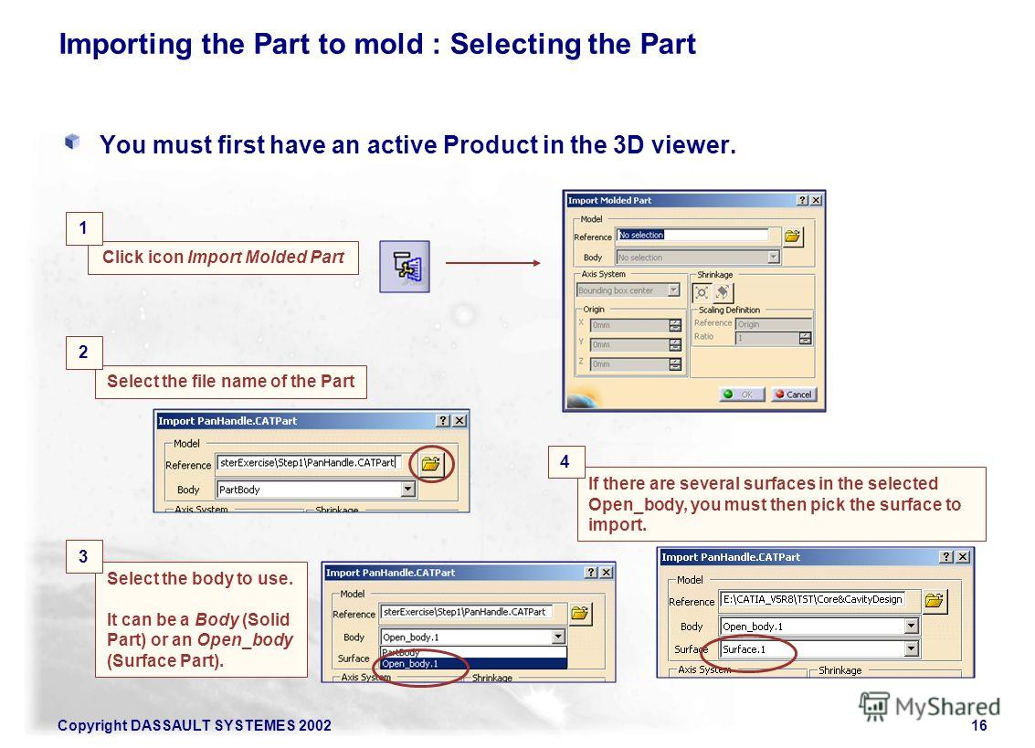 Copyright DASSAULT SYSTEMES 200216 Select the body to use. It can be a Body (Solid Part) or an Open_body (Surface Part). Importing the Part to mold : Selecting the Part You must first have an active Product in the 3D viewer. Select the file name of t