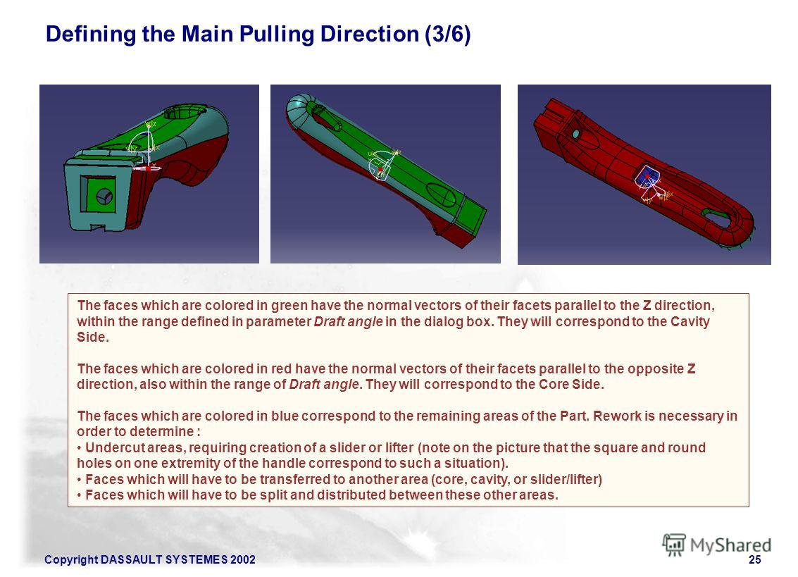 Copyright DASSAULT SYSTEMES 200225 Defining the Main Pulling Direction (3/6) The faces which are colored in green have the normal vectors of their facets parallel to the Z direction, within the range defined in parameter Draft angle in the dialog box