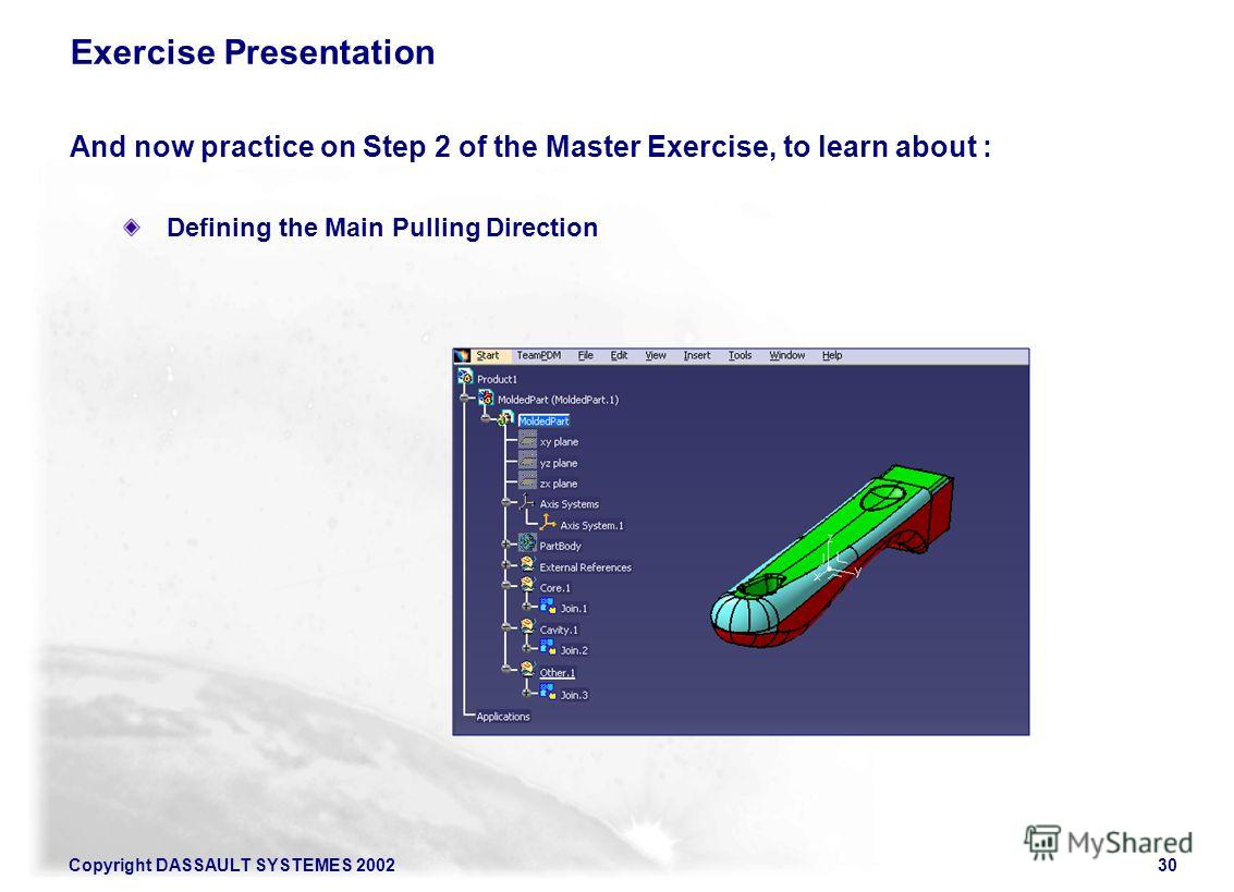 Copyright DASSAULT SYSTEMES 200230 Exercise Presentation And now practice on Step 2 of the Master Exercise, to learn about : Defining the Main Pulling Direction