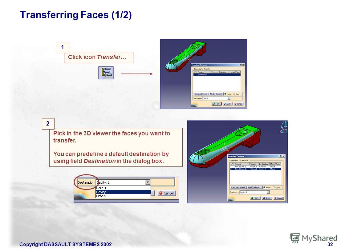 Copyright DASSAULT SYSTEMES 200232 Transferring Faces (1/2) Click icon Transfer… 1 Pick in the 3D viewer the faces you want to transfer. You can predefine a default destination by using field Destination in the dialog box. 2