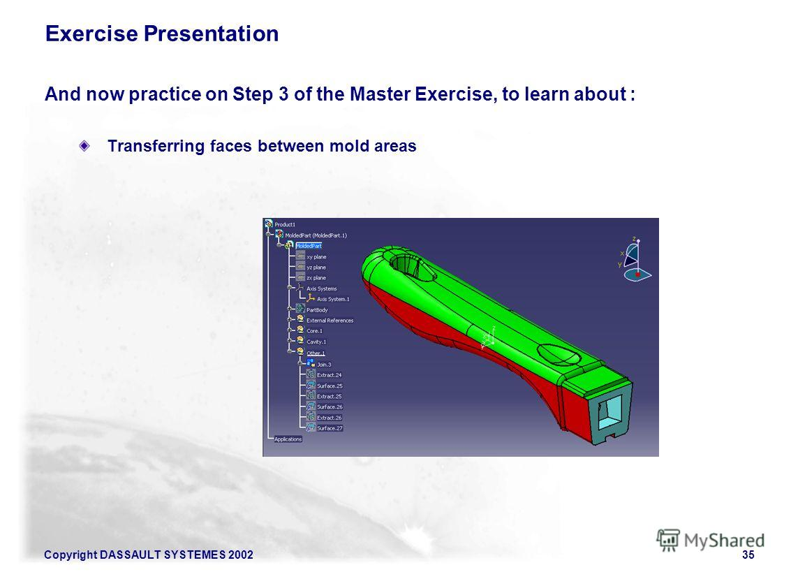 Copyright DASSAULT SYSTEMES 200235 Exercise Presentation And now practice on Step 3 of the Master Exercise, to learn about : Transferring faces between mold areas